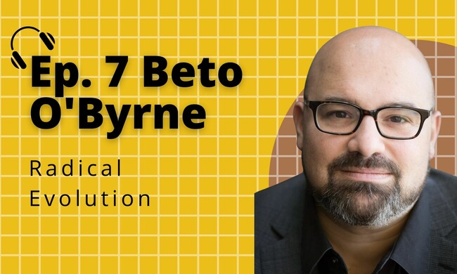 ep. 7 Beto O'Byrne Radical Evolution