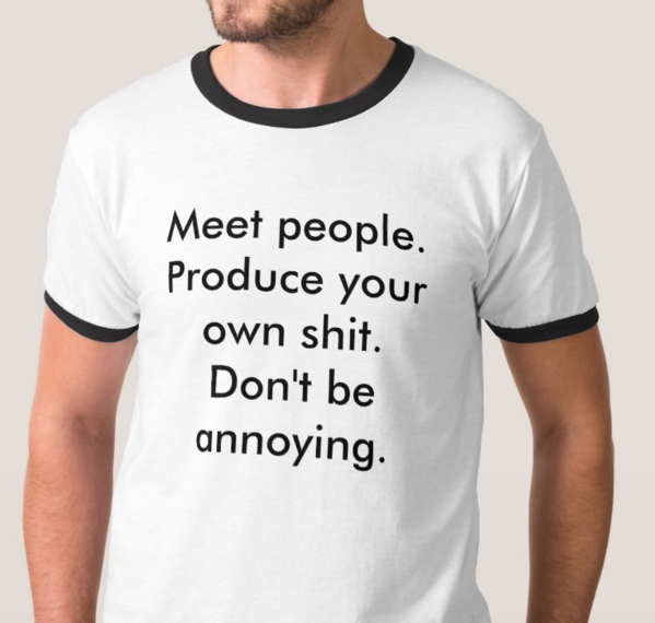 a shirt that says Meet people. Produce your own shit. Dont be annoying.