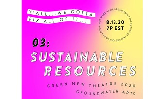 "magenta to yellow gradient background. text: ""y'all we gotta fix all of it. 3: sustainable resources, Green new theatre 2020 groundwater arts. Join us in a zoom-side space as we dream about the future of theatre."