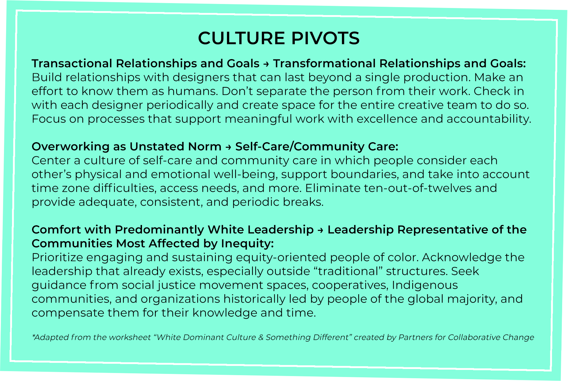 Culture Pivots Transactional Relationships and Goals > Transformational Relationships and Goals Overworking as Unstated Norm > Self-Care/Community Care Comfort with Predominantly white Leadership > Leadership Representative of the Communities Most  affected by Inequity